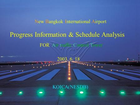New Bangkok International Airport Progress Information & Schedule Analysis 2003. 6. 18 KOICA(NESDB) FOR Air traffic Control Tower.