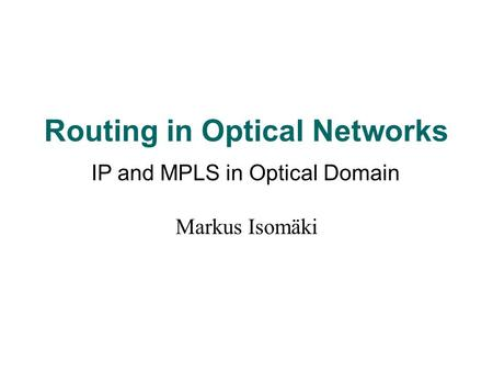 Routing in Optical Networks Markus Isomäki IP and MPLS in Optical Domain.