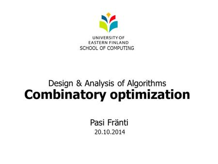 Design & Analysis of Algorithms Combinatory optimization SCHOOL OF COMPUTING Pasi Fränti 20.10.2014.