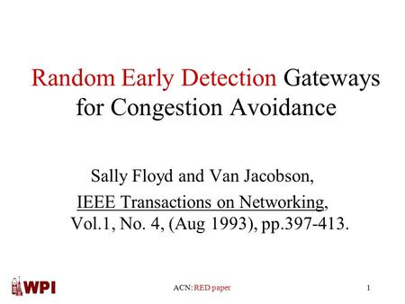 ACN: RED paper1 Random Early Detection Gateways for Congestion Avoidance Sally Floyd and Van Jacobson, IEEE Transactions on Networking, Vol.1, No. 4, (Aug.