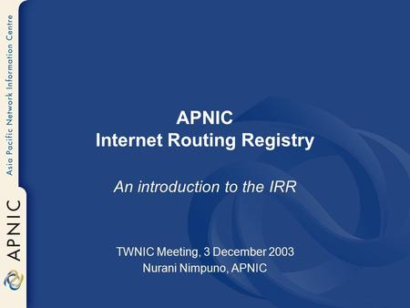 APNIC Internet Routing Registry An introduction to the IRR TWNIC Meeting, 3 December 2003 Nurani Nimpuno, APNIC.