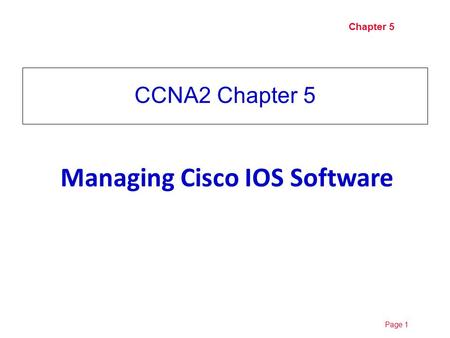 Page 110/19/2015 Chapter 5 CCNA2 Chapter 5 Managing Cisco IOS Software.