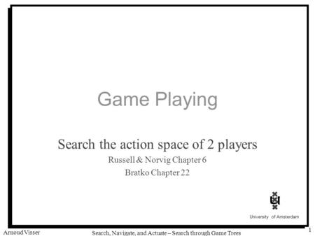 University of Amsterdam Search, Navigate, and Actuate – Search through Game Trees Arnoud Visser 1 Game Playing Search the action space of 2 players Russell.