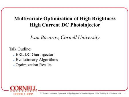 I.V. Bazarov, Multivariate Optimization of High Brightness DC Gun Photoinjector, UCLA Workshop, 8-10 November 2004 1 CHESS / LEPP ERL DC Gun Injector.