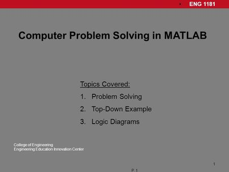ENG 1181 College of Engineering Engineering Education Innovation Center P. 1 1 Computer Problem Solving in MATLAB Topics Covered: 1.Problem Solving 2.Top-Down.