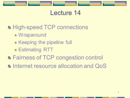 1 Lecture 14 High-speed TCP connections Wraparound Keeping the pipeline full Estimating RTT Fairness of TCP congestion control Internet resource allocation.