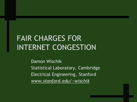 FAIR CHARGES FOR INTERNET CONGESTION Damon Wischik Statistical Laboratory, Cambridge Electrical Engineering, Stanford www.stanford.edu/~wischik.