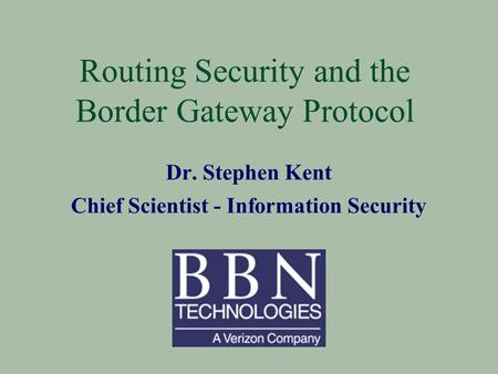 Routing Security and the Border Gateway Protocol Dr. Stephen Kent Chief Scientist - Information Security.
