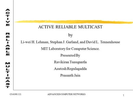 ADVANCED COMPUTER NETWORKSCS 6390.521 1 ACTIVE RELIABLE MULTICAST by Li-wei H. Lehman, Stephan J. Garland, and David L. Tennenhouse MIT Laboratory for.