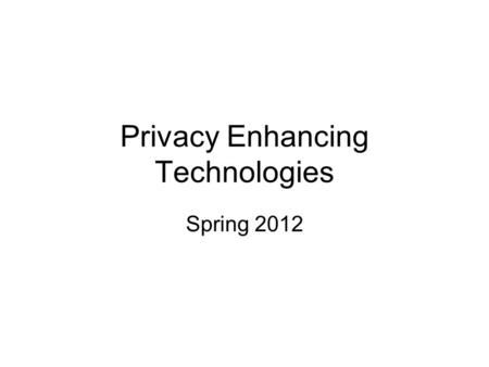 "Privacy Enhancing Technologies Spring 2012. What is Privacy? ""The right to be let alone"" Confidentiality Anonymity Access Control Most privacy technologies."