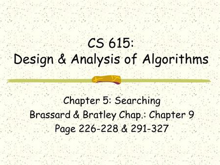 CS 615: Design & Analysis of Algorithms Chapter 5: Searching Brassard & Bratley Chap.: Chapter 9 Page 226-228 & 291-327.