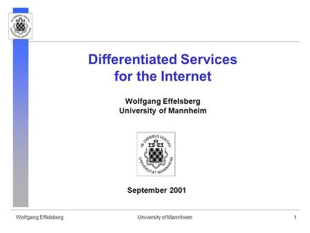 Wolfgang EffelsbergUniversity of Mannheim1 Differentiated Services for the Internet Wolfgang Effelsberg University of Mannheim September 2001.