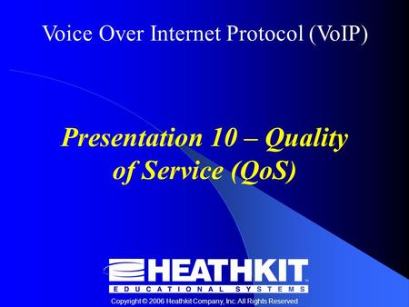 Voice Over Internet Protocol (VoIP) Copyright © 2006 Heathkit Company, Inc. All Rights Reserved Presentation 10 – Quality of Service (QoS)