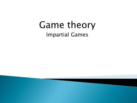 Game theory Impartial Games.  Two-person games with perfect information  No chance moves  A win-or-lose outcome  Impartial games ◦ Set of moves available.