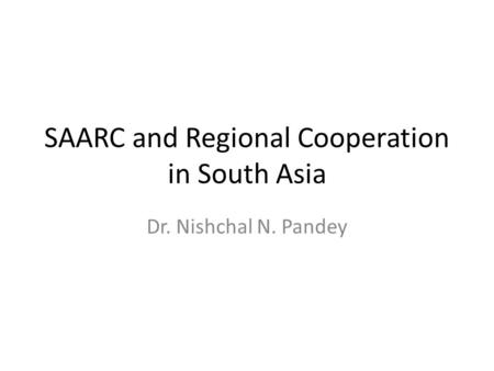 SAARC and Regional Cooperation in South Asia Dr. Nishchal N. Pandey.