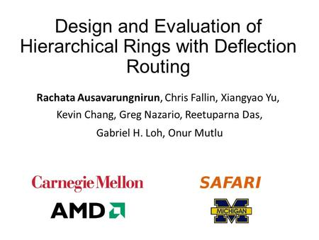 Design and Evaluation of Hierarchical Rings with Deflection Routing Rachata Ausavarungnirun, Chris Fallin, Xiangyao Yu, ​ Kevin Chang, Greg Nazario, Reetuparna.