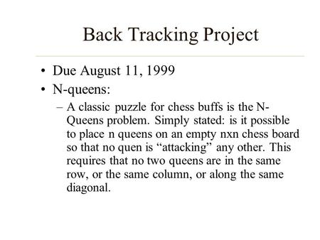 Back Tracking Project Due August 11, 1999 N-queens: –A classic puzzle for chess buffs is the N- Queens problem. Simply stated: is it possible to place.