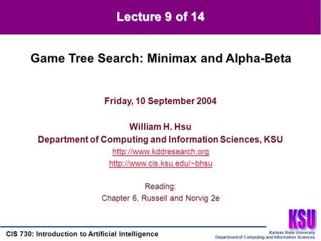 Kansas State University Department of Computing and Information Sciences CIS 730: Introduction to Artificial Intelligence Lecture 9 of 14 Friday, 10 September.