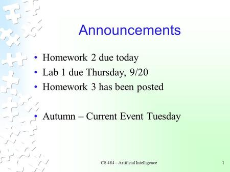 CS 484 – Artificial Intelligence1 Announcements Homework 2 due today Lab 1 due Thursday, 9/20 Homework 3 has been posted Autumn – Current Event Tuesday.