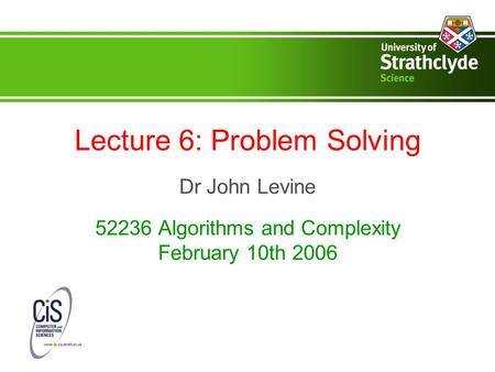 Lecture 6: Problem Solving Dr John Levine 52236 Algorithms and Complexity February 10th 2006.