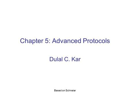 Based on Schneier Chapter 5: Advanced Protocols Dulal C. Kar.