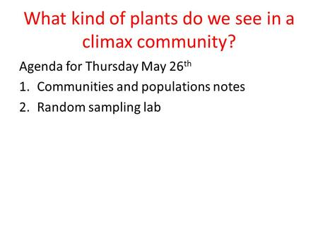 What kind of plants do we see in a climax community? Agenda for Thursday May 26 th 1.Communities and populations notes 2.Random sampling lab.