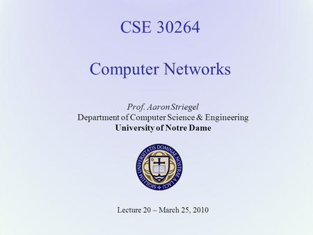 CSE 30264 Computer Networks Prof. Aaron Striegel Department of Computer Science & Engineering University of Notre Dame Lecture 20 – March 25, 2010.