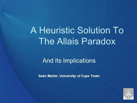 A Heuristic Solution To The Allais Paradox And Its Implications Seán Muller, University of Cape Town.
