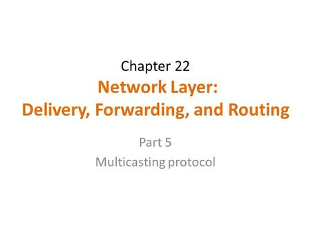 Chapter 22 Network Layer: Delivery, Forwarding, and Routing Part 5 Multicasting protocol.
