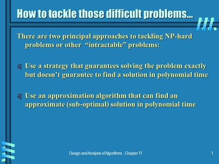 Design and Analysis of Algorithms - Chapter 111 How to tackle those difficult problems... There are two principal approaches to tackling NP-hard problems.