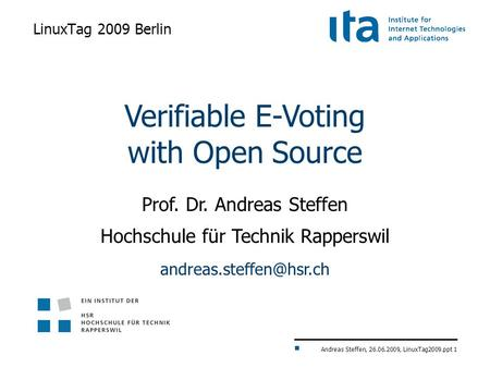Andreas Steffen, 26.06.2009, LinuxTag2009.ppt 1 LinuxTag 2009 Berlin Verifiable E-Voting with Open Source Prof. Dr. Andreas Steffen Hochschule für Technik.