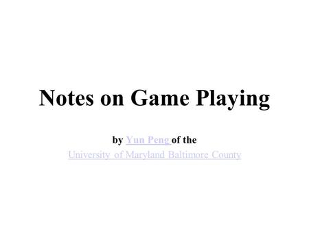 Notes on Game Playing by Yun Peng of theYun Peng University of Maryland Baltimore County.