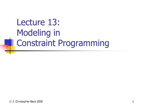 © J. Christopher Beck 20081 Lecture 13: Modeling in Constraint Programming.
