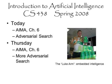 "Introduction to Artificial Intelligence CS 438 Spring 2008 Today –AIMA, Ch. 6 –Adversarial Search Thursday –AIMA, Ch. 6 –More Adversarial Search The ""Luke."