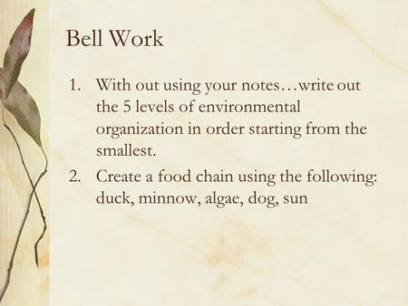 Bell Work 1.With out using your notes…write out the 5 levels of environmental organization in order starting from the smallest. 2.Create a food chain using.