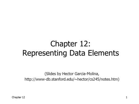 Chapter 121 Chapter 12: Representing Data Elements (Slides by Hector Garcia-Molina,