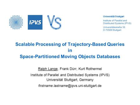 Universität Stuttgart Institute of Parallel and Distributed Systems (IPVS) Universitätsstraße 38 D-70569 Stuttgart Scalable Processing of Trajectory-Based.