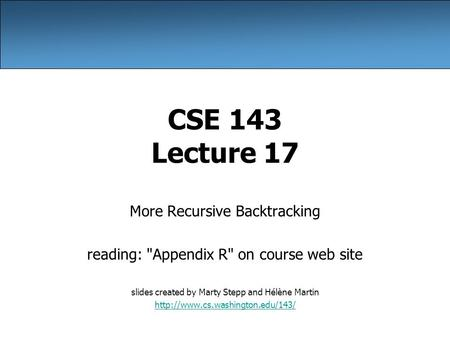 CSE 143 Lecture 17 More Recursive Backtracking reading: Appendix R on course web site slides created by Marty Stepp and Hélène Martin