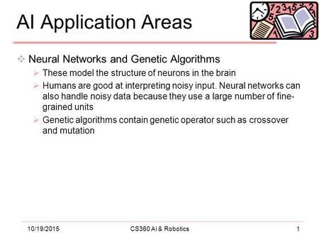 110/19/2015CS360 AI & Robotics AI Application Areas  Neural Networks and Genetic Algorithms  These model the structure of neurons in the brain  Humans.