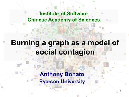 1 Burning a graph as a model of social contagion Anthony Bonato Ryerson University Institute of Software Chinese Academy of Sciences.