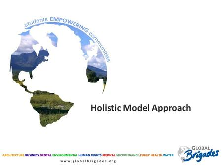 Holistic Model Approach. MEDICAL DENTAL WATER PUBLIC HEALTH MICROFINANCE ARCHITECTURE Need for oral care expressed Patients with diarrhea and parasites.