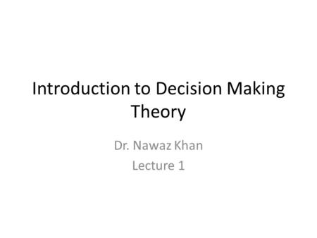 Introduction to Decision Making Theory Dr. Nawaz Khan Lecture 1.