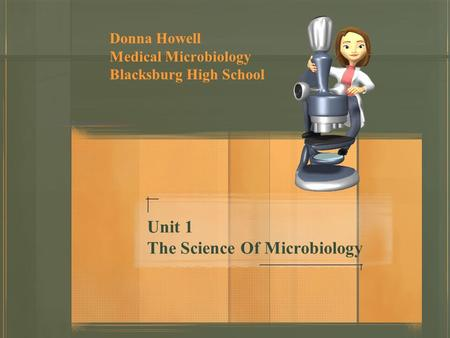 Unit 1 The Science Of Microbiology Donna Howell Medical Microbiology Blacksburg High School.