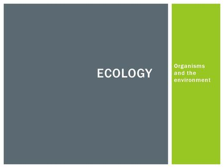 Organisms and the environment ECOLOGY.  Environment – all influences acting upon an organism ABIOTIC & BIOTIC.