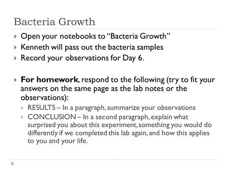 "Bacteria Growth  Open your notebooks to ""Bacteria Growth""  Kenneth will pass out the bacteria samples  Record your observations for Day 6.  For homework,"