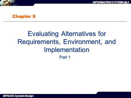 INFO425: System Design INFORMATION X Chapter 8 Evaluating Alternatives for Requirements, Environment, and Implementation Evaluating Alternatives.