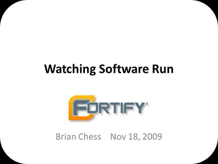 Watching Software Run Brian ChessNov 18, 2009. Success is foreseeing failure. – Henry Petroski.