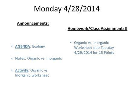 Monday 4/28/2014 AGENDA: Ecology Notes: Organic vs. Inorganic Activity: Organic vs. Inorganic worksheet Homework/Class Assignments!! Announcements: Organic.