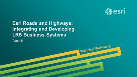 Esri UC 2014 | Technical Workshop | Esri Roads and Highways: Integrating and Developing LRS Business Systems Tom Hill.