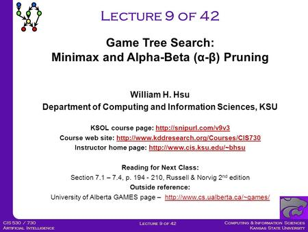 Computing & Information Sciences Kansas State University Lecture 9 of 42 CIS 530 / 730 Artificial Intelligence Lecture 9 of 42 William H. Hsu Department.